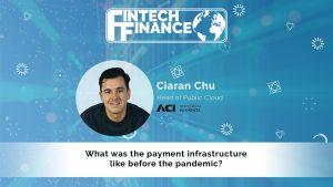Ciaran Chu, ACI Worldwide - What was the payment infrastructure like before the pandemic?   Fintech Finance