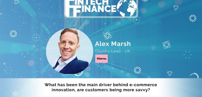 Alex Marsh, Klarna - What has been the main driver behind e-commerce innovation, are customers being more savvy? | Fintech Finance