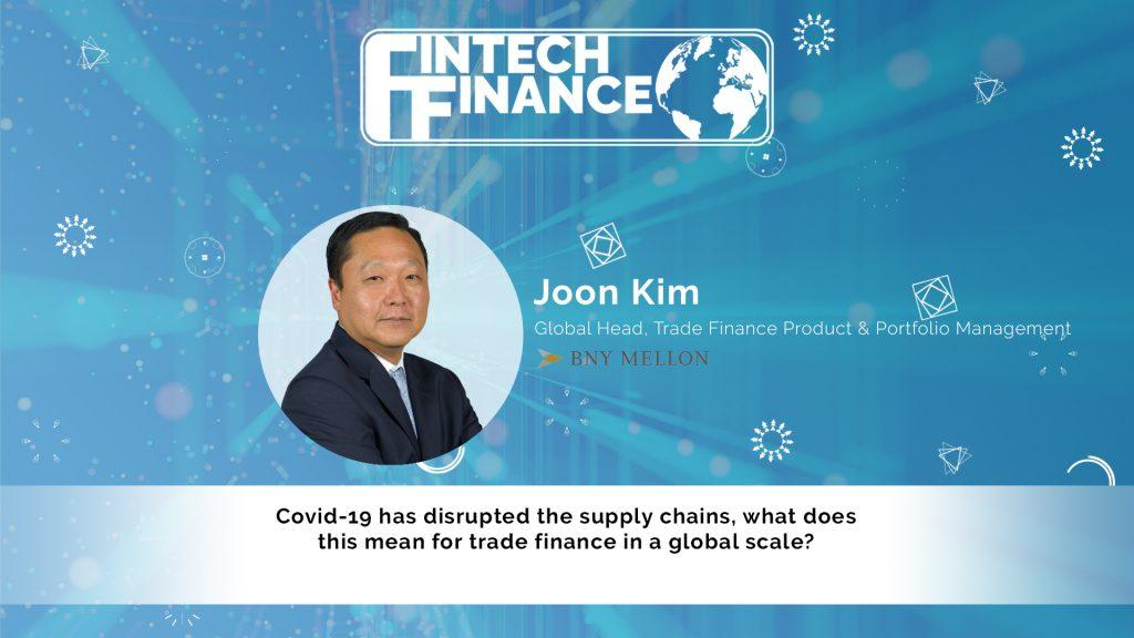 Joon Kim, BNY Mellon - Covid-19 has disrupted the supply chains, what does this mean for trade finance in a global scale? | Fintech Finance