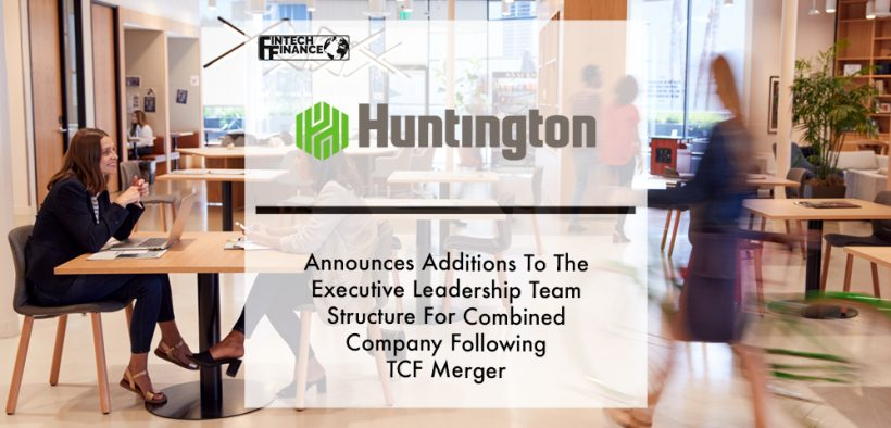 Huntington Bancshares Incorporated Announces Additions To The Executive Leadership Team Structure For Combined Company Following TCF Merger   Fintech Finance