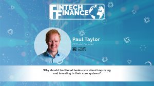 Paul Taylor, Thought Machine - Why should traditional banks care about improving their core systems?   Fintech Finance