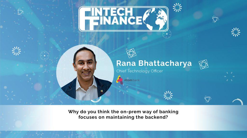 Rana Bhattacharya, Atom Bank - Why do you think the on-prem way of banking focuses on maintaining the backend?   Fintech Finance