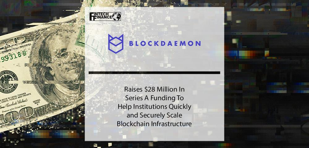 Blockdaemon Raises $28M In Series A Funding To Help Institutions Quickly and Securely Scale Blockchain Infrastructure   Fintech Finance